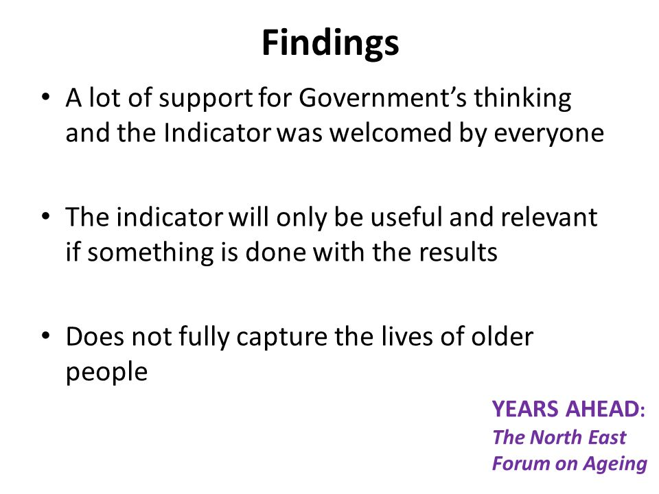 Findings A lot of support for Governments thinking and the Indicator was welcomed by everyone The indicator will only be useful and relevant if something is done with the results Does not fully capture the lives of older people YEARS AHEAD : The North East Forum on Ageing