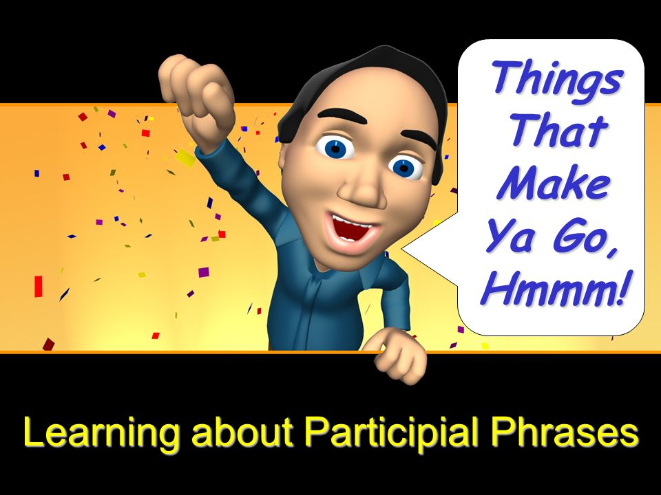 Learning about Participial Phrases Things That Make Ya Go, Hmmm!