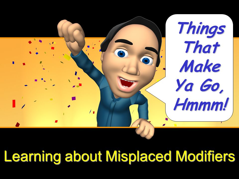 Learning about Misplaced Modifiers Things That Make Ya Go, Hmmm!