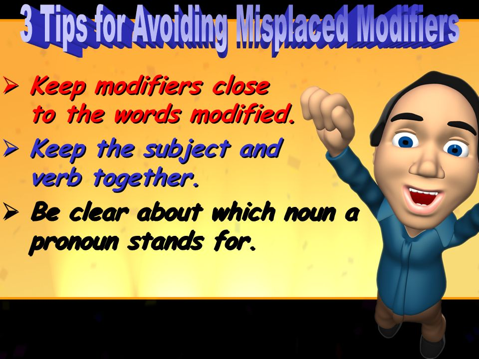 Keep modifiers close to the words modified.Keep the subject and verb together.