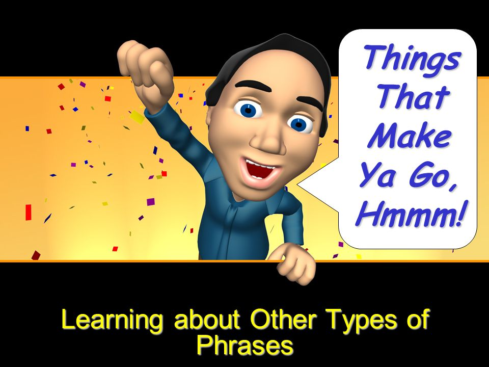 Learning about Other Types of Phrases Things That Make Ya Go, Hmmm!