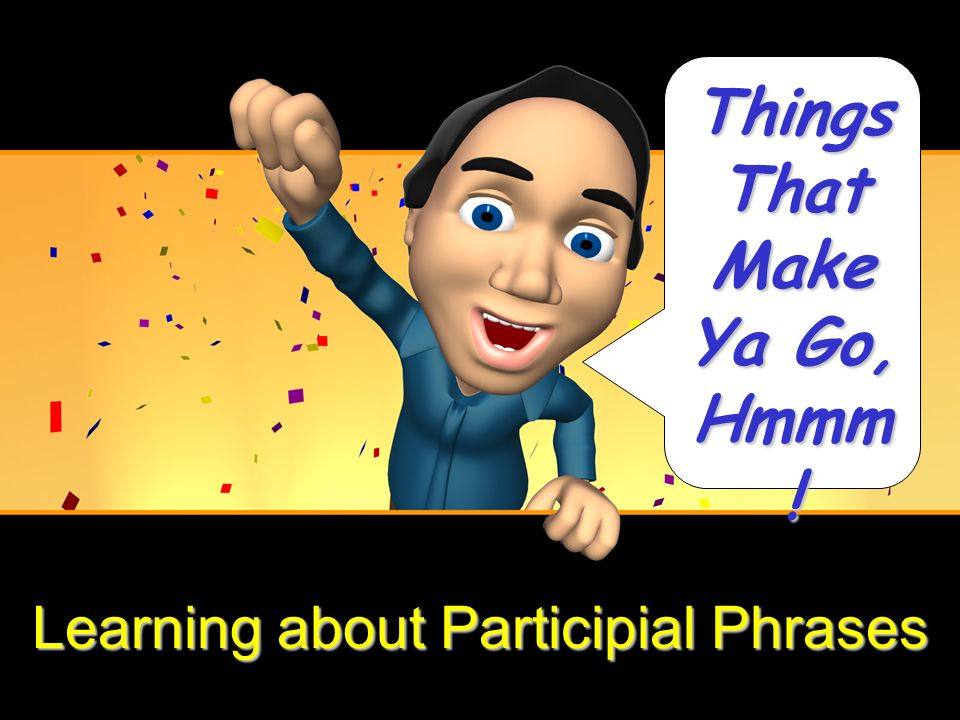 Learning about Participial Phrases Things That Make Ya Go, Hmmm !