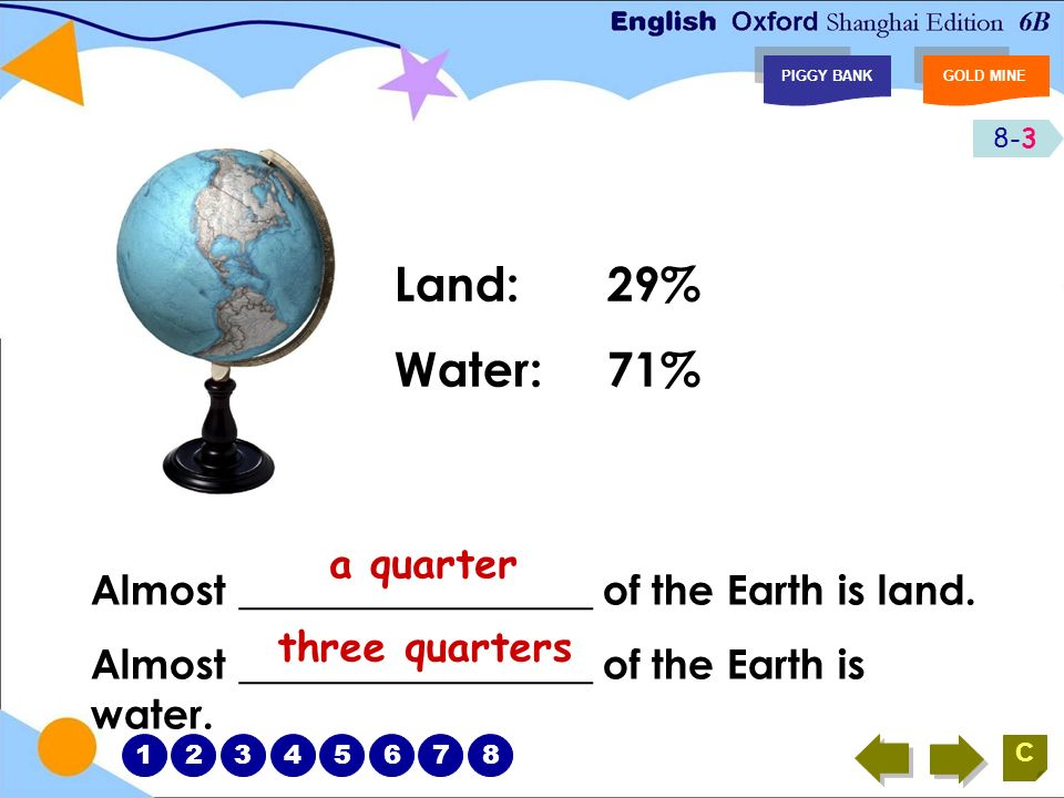 8-3 PIGGY BANKGOLD MINE C Land:29% Water: 71% Almost _________________ of the Earth is land.