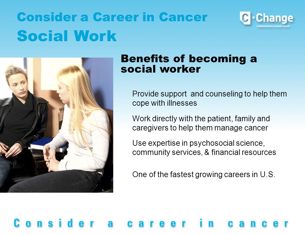 Consider a Career in Cancer Social Work Provide support and counseling to help them cope with illnesses Work directly with the patient, family and caregivers to help them manage cancer Use expertise in psychosocial science, community services, & financial resources One of the fastest growing careers in U.S.