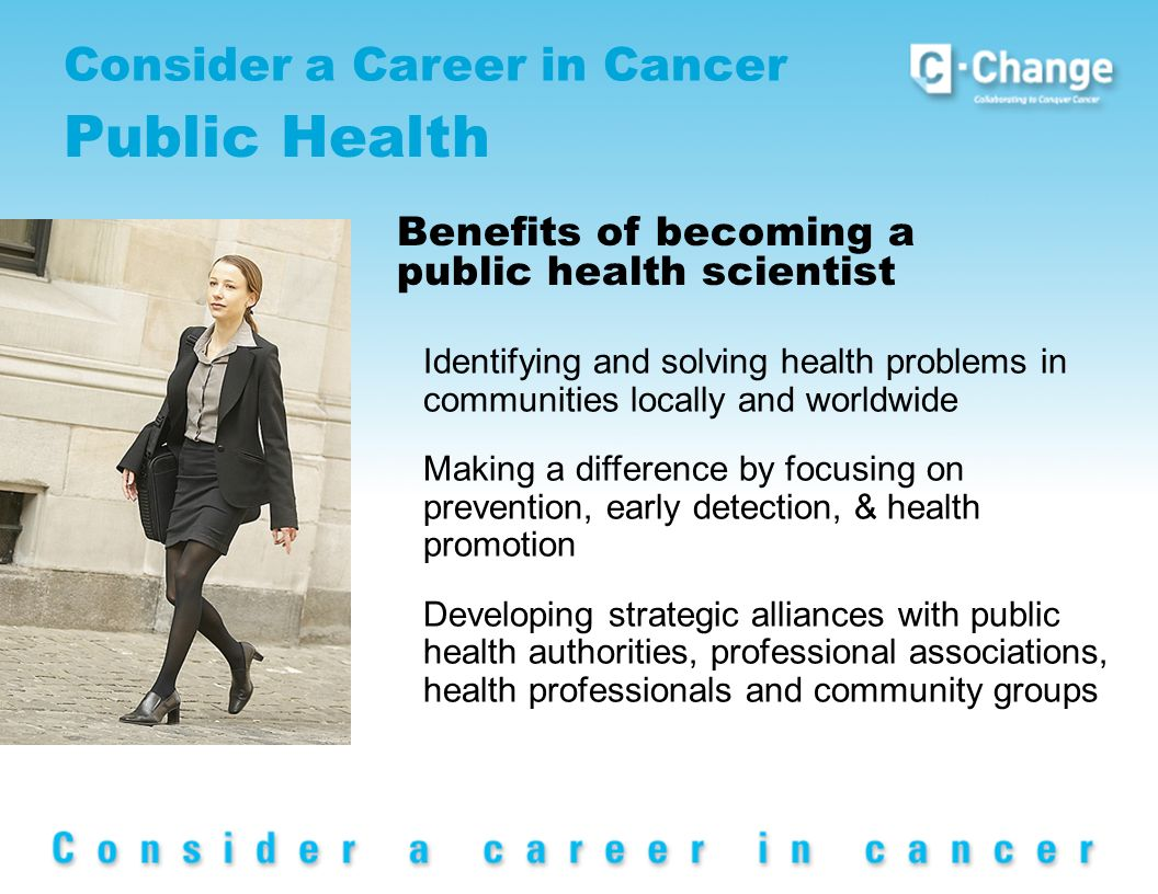 Consider a Career in Cancer Public Health Benefits of becoming a public health scientist Identifying and solving health problems in communities locally and worldwide Making a difference by focusing on prevention, early detection, & health promotion Developing strategic alliances with public health authorities, professional associations, health professionals and community groups