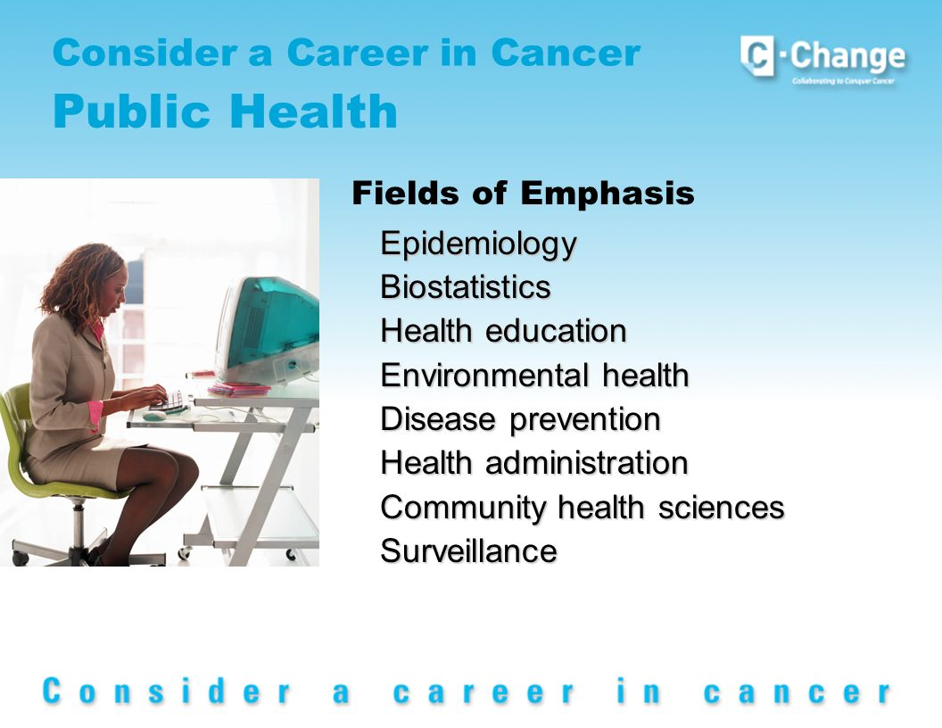 Consider a Career in Cancer Public Health EpidemiologyBiostatistics Health education Environmental health Disease prevention Health administration Community health sciences Surveillance Fields of Emphasis
