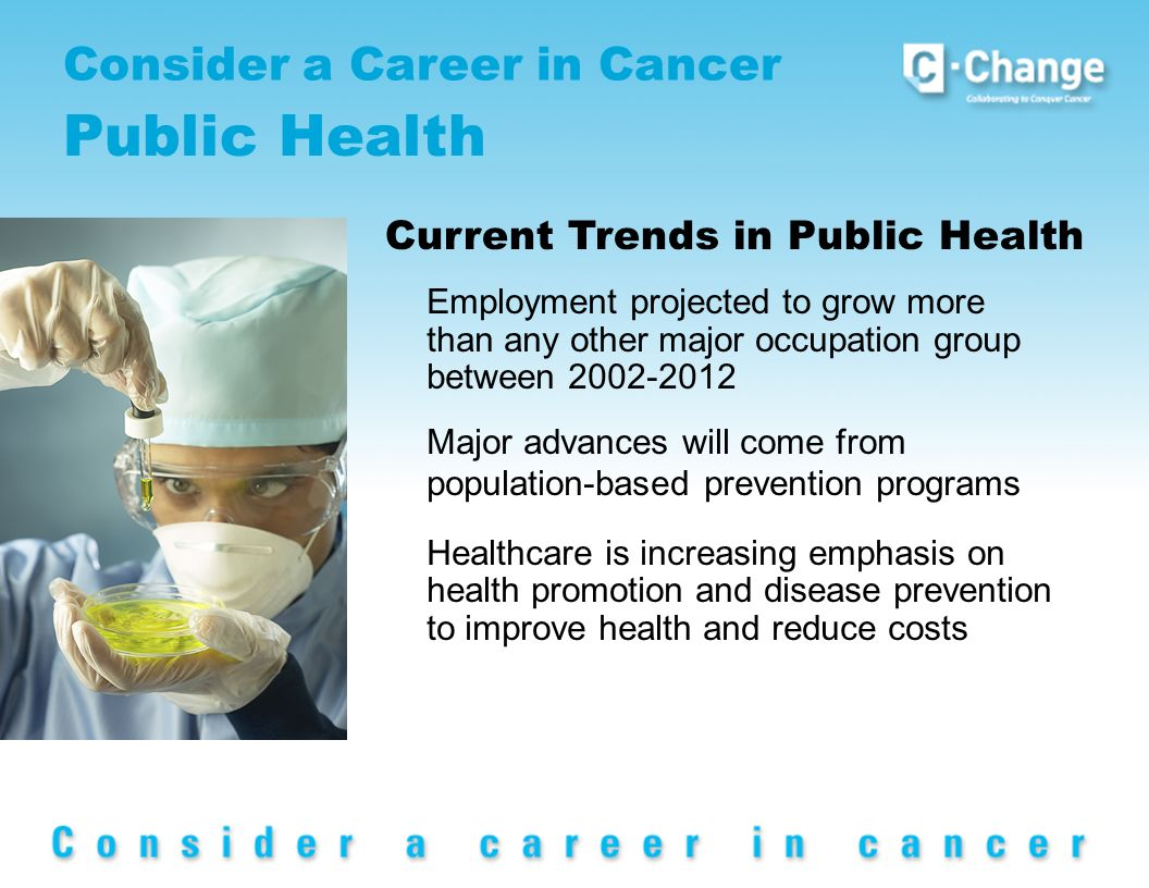 Consider a Career in Cancer Public Health Current Trends in Public Health Employment projected to grow more than any other major occupation group between 2002-2012 Major advances will come from population-based prevention programs Healthcare is increasing emphasis on health promotion and disease prevention to improve health and reduce costs