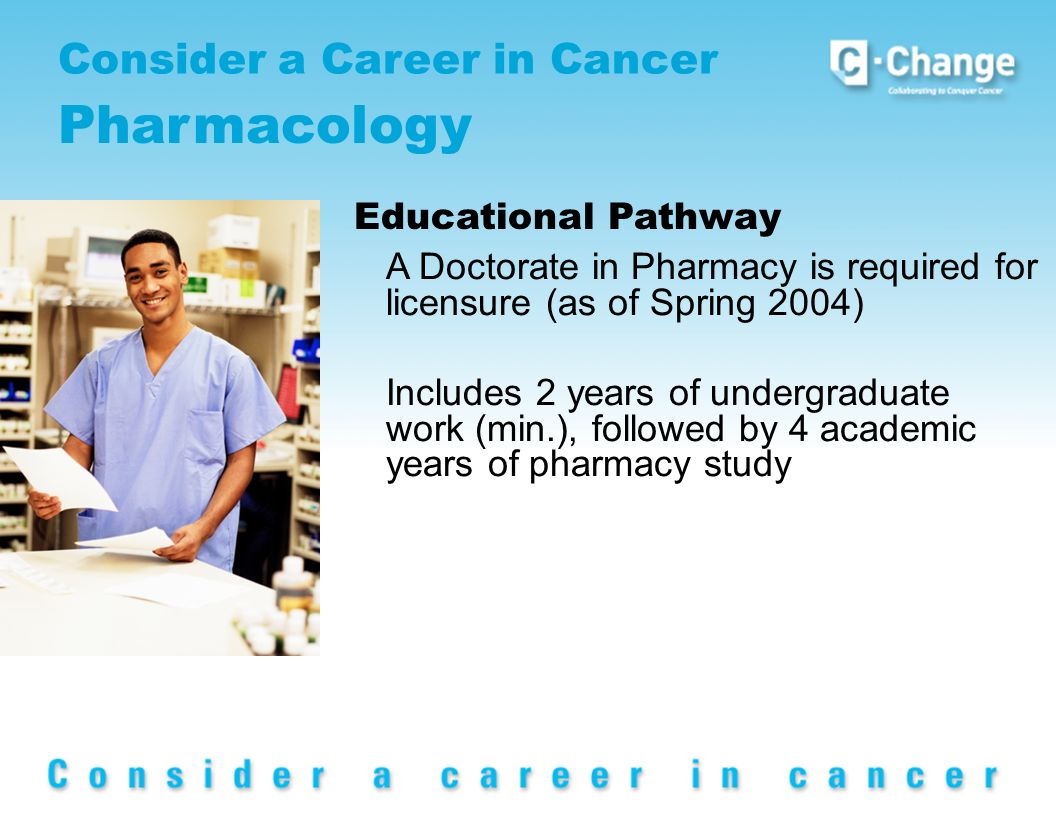 Consider a Career in Cancer Pharmacology Educational Pathway A Doctorate in Pharmacy is required for licensure (as of Spring 2004) Includes 2 years of undergraduate work (min.), followed by 4 academic years of pharmacy study