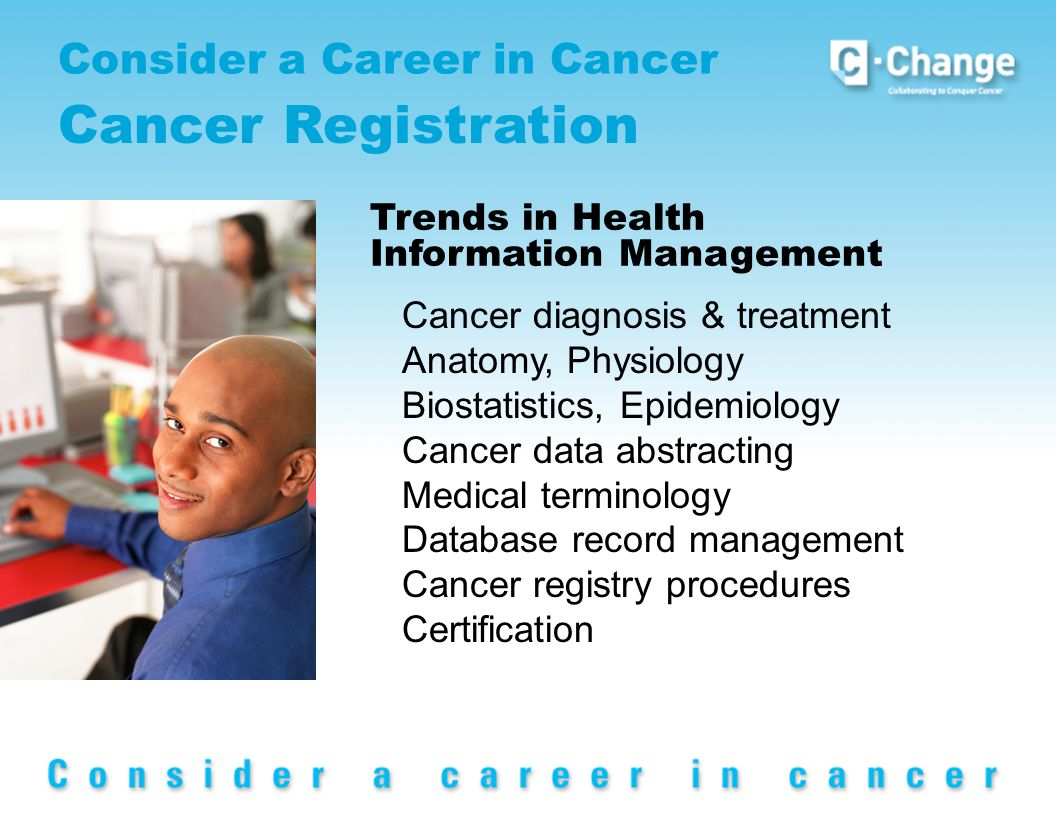 Consider a Career in Cancer Cancer Registration Trends in Health Information Management Cancer diagnosis & treatment Anatomy, Physiology Biostatistics, Epidemiology Cancer data abstracting Medical terminology Database record management Cancer registry procedures Certification