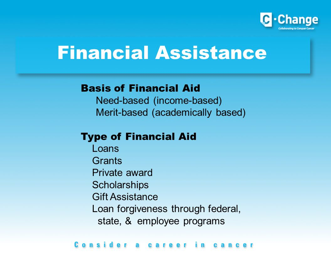 Financial Assistance Basis of Financial Aid Need-based (income-based) Merit-based (academically based) Type of Financial Aid Loans Grants Private award Scholarships Gift Assistance Loan forgiveness through federal, state, & employee programs