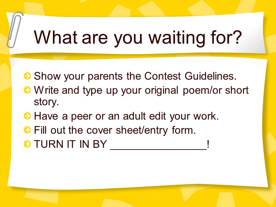 What are you waiting for. Show your parents the Contest Guidelines.