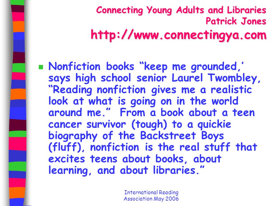 International Reading Association May 2006 Connecting Young Adults and Libraries Patrick Jones http://www.connectingya.com n Nonfiction books keep me grounded, says high school senior Laurel Twombley, Reading nonfiction gives me a realistic look at what is going on in the world around me.