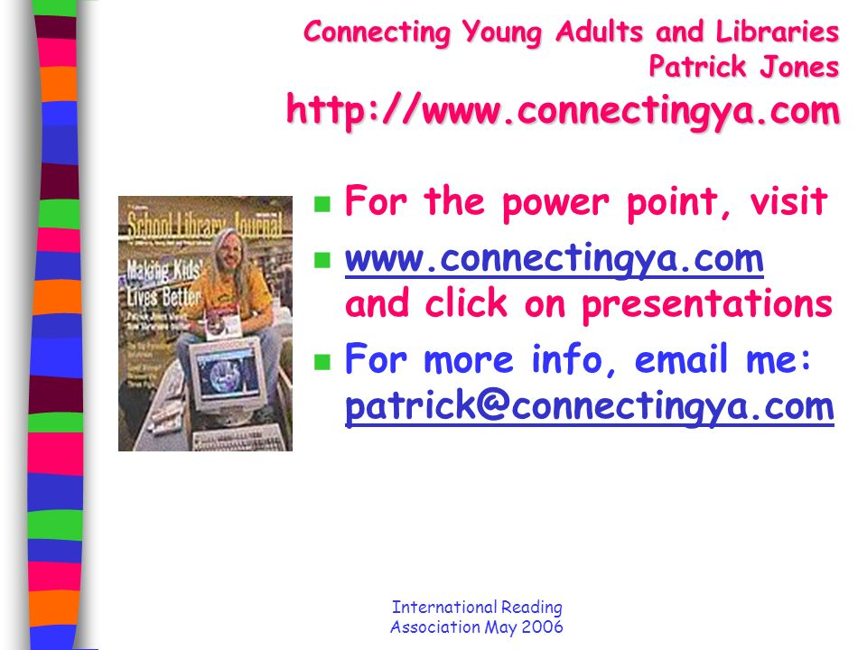 International Reading Association May 2006 Connecting Young Adults and Libraries Patrick Jones http://www.connectingya.com n For the power point, visit n www.connectingya.com and click on presentations www.connectingya.com n For more info, email me: patrick@connectingya.com patrick@connectingya.com