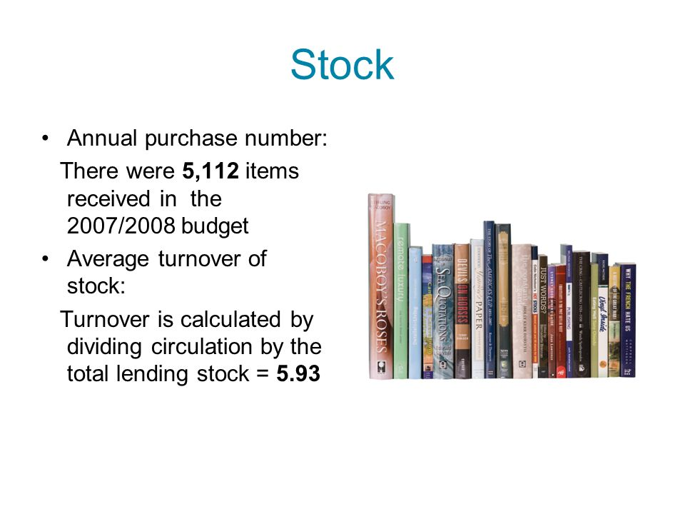 Stock Annual purchase number: There were 5,112 items received in the 2007/2008 budget Average turnover of stock: Turnover is calculated by dividing ci