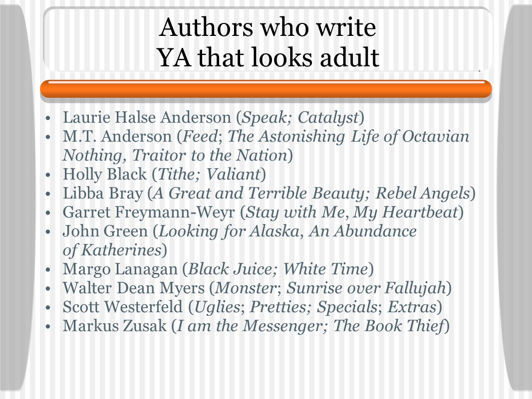 Authors who write YA that looks adult Laurie Halse Anderson (Speak; Catalyst) M.T. Anderson (Feed; The Astonishing Life of Octavian Nothing, Traitor t