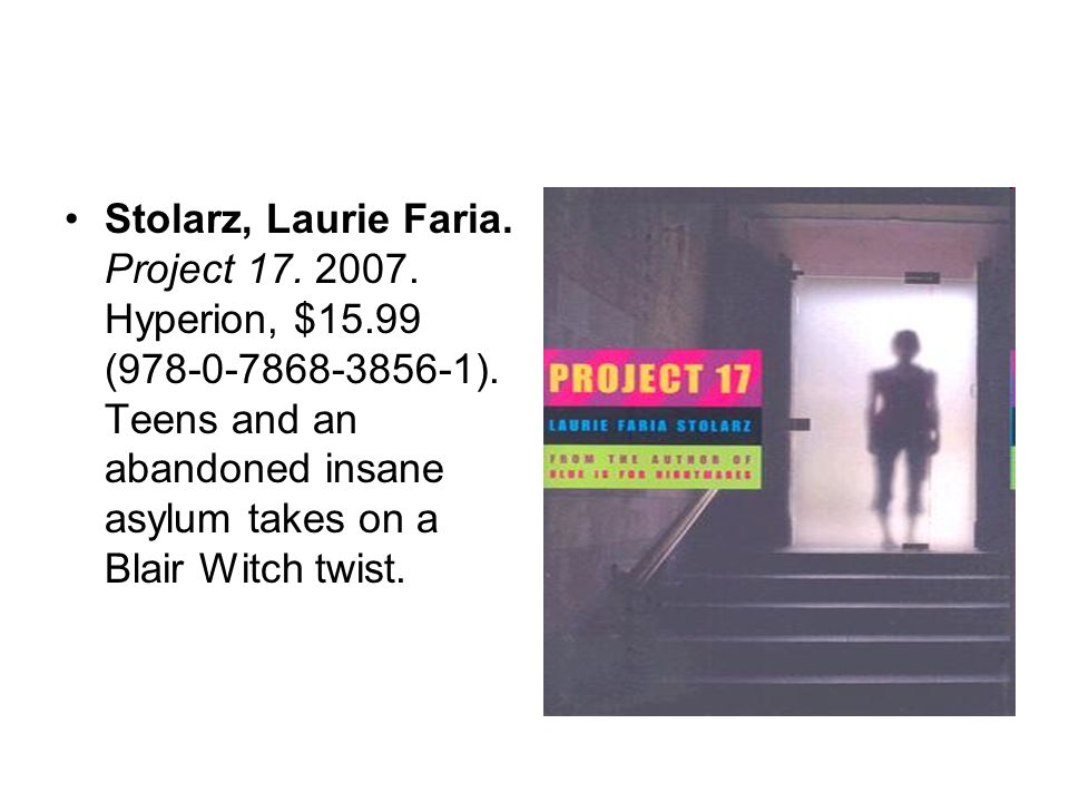 Stolarz, Laurie Faria. Project 17. 2007. Hyperion, $15.99 (978-0-7868-3856-1). Teens and an abandoned insane asylum takes on a Blair Witch twist.