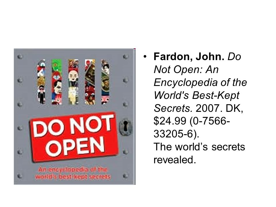 Fardon, John. Do Not Open: An Encyclopedia of the World s Best-Kept Secrets.