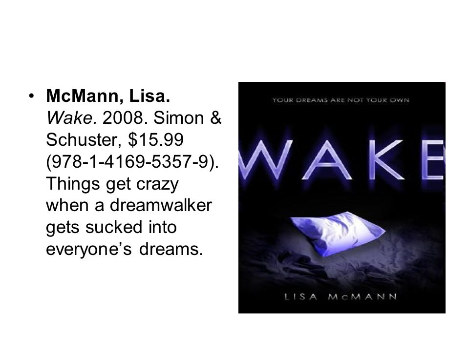 McMann, Lisa. Wake. 2008. Simon & Schuster, $15.99 (978-1-4169-5357-9). Things get crazy when a dreamwalker gets sucked into everyones dreams.