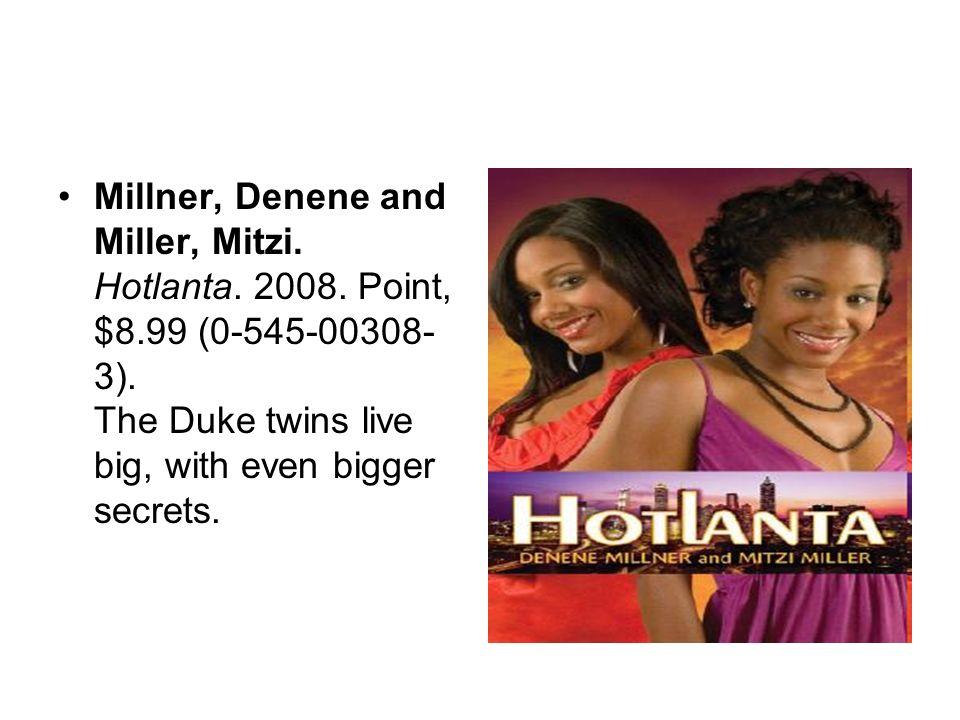 Millner, Denene and Miller, Mitzi. Hotlanta. 2008. Point, $8.99 (0-545-00308- 3). The Duke twins live big, with even bigger secrets.