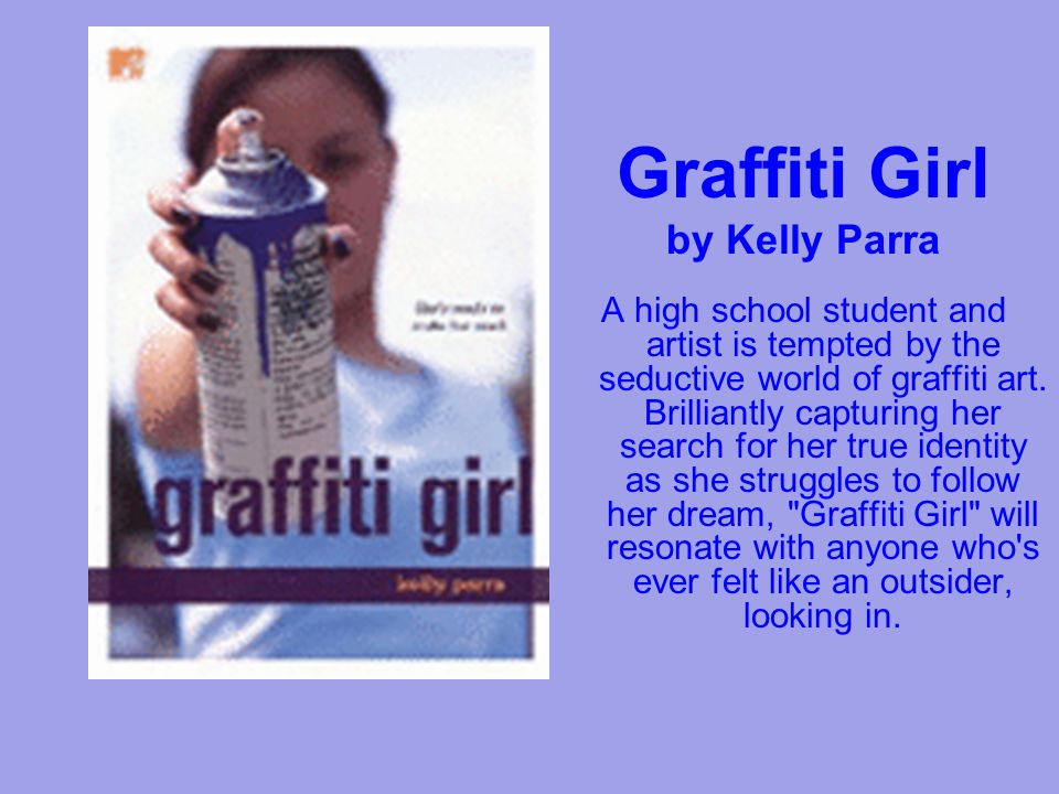Graffiti Girl by Kelly Parra A high school student and artist is tempted by the seductive world of graffiti art.