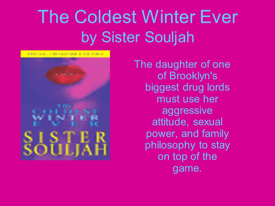 The Coldest Winter Ever by Sister Souljah The daughter of one of Brooklyn s biggest drug lords must use her aggressive attitude, sexual power, and family philosophy to stay on top of the game.