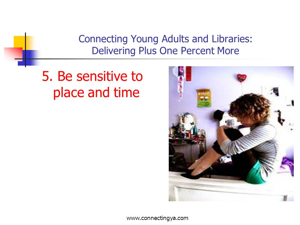 www.connectingya.com Connecting Young Adults and Libraries: Delivering Plus One Percent More 4. Show you know
