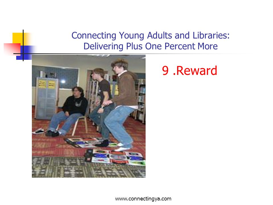www.connectingya.com Connecting Young Adults and Libraries: Delivering Plus One Percent More 8. Relax