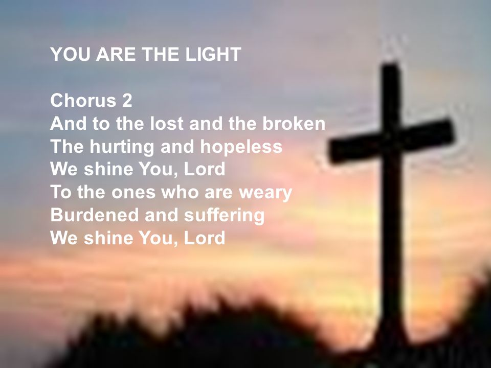 YOU ARE THE LIGHT Chorus 2 And to the lost and the broken The hurting and hopeless We shine You, Lord To the ones who are weary Burdened and suffering