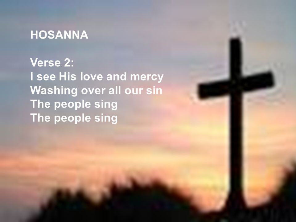 HOSANNA Verse 2: I see His love and mercy Washing over all our sin The people sing