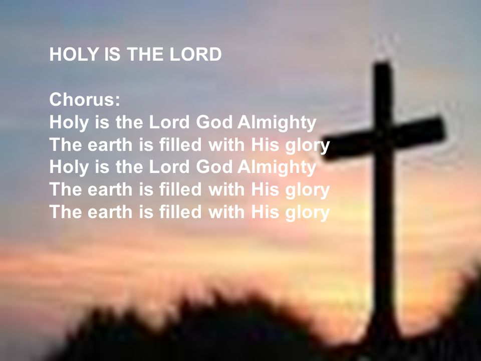 HOLY IS THE LORD Chorus: Holy is the Lord God Almighty The earth is filled with His glory Holy is the Lord God Almighty The earth is filled with His g