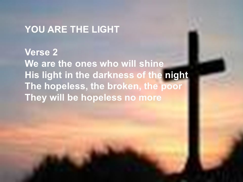 YOU ARE THE LIGHT Verse 2 We are the ones who will shine His light in the darkness of the night The hopeless, the broken, the poor They will be hopele