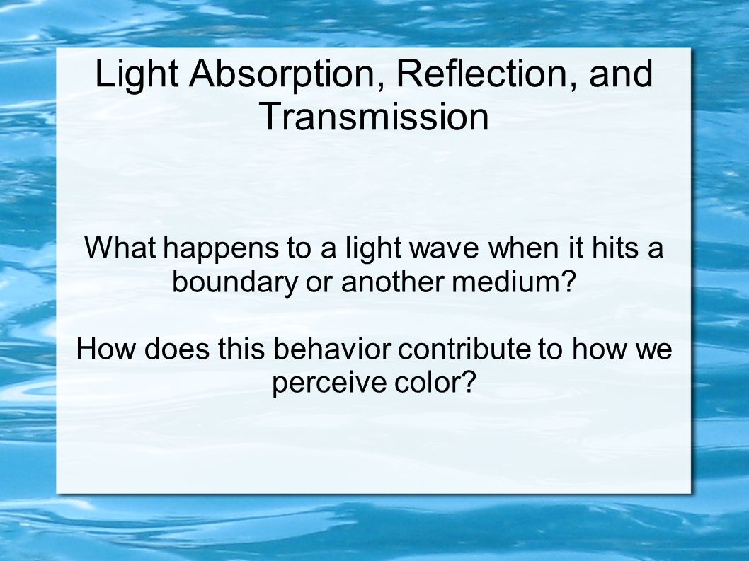 Light Absorption, Reflection, and Transmission What happens to a light wave when it hits a boundary or another medium? How does this behavior contribu