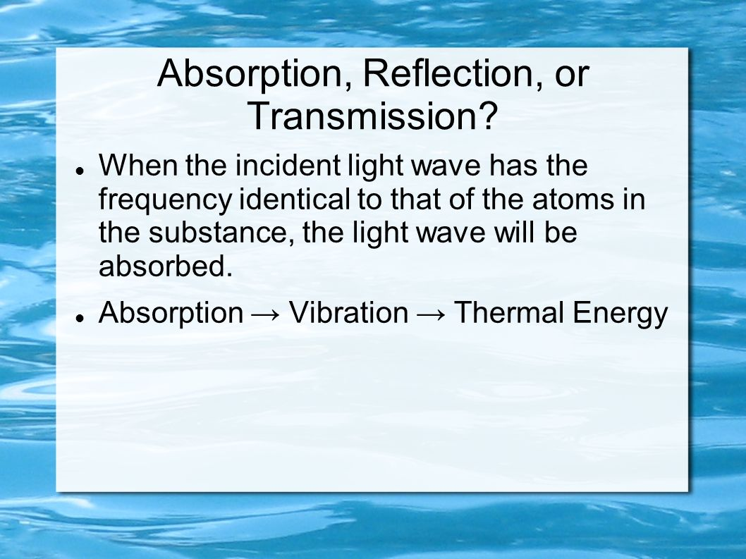 Absorption, Reflection, or Transmission? When the incident light wave has the frequency identical to that of the atoms in the substance, the light wav