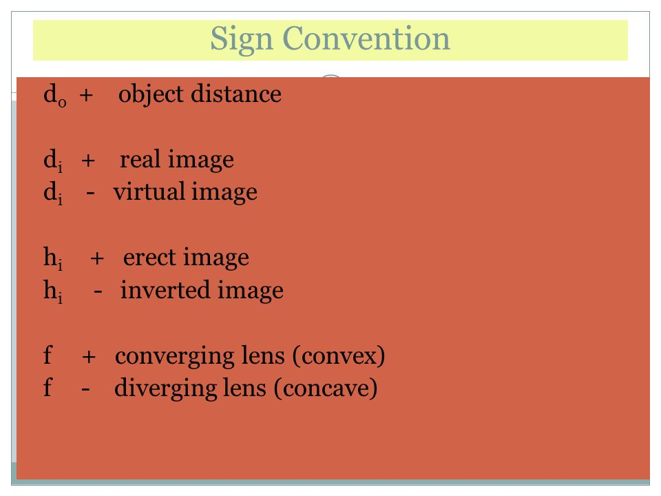 Sign Convention d o + object distance d i + real image d i - virtual image h i + erect image h i - inverted image f + converging lens (convex) f - diverging lens (concave)