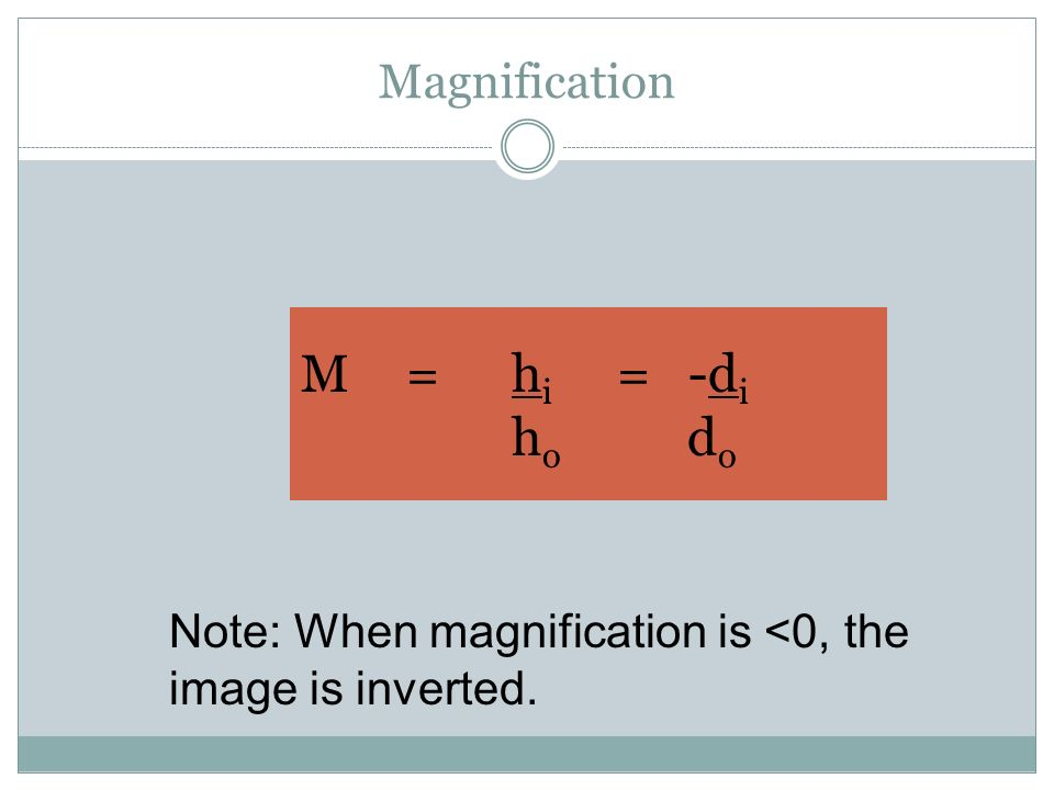 Magnification M= h i = -d i h o d o Note: When magnification is <0, the image is inverted.
