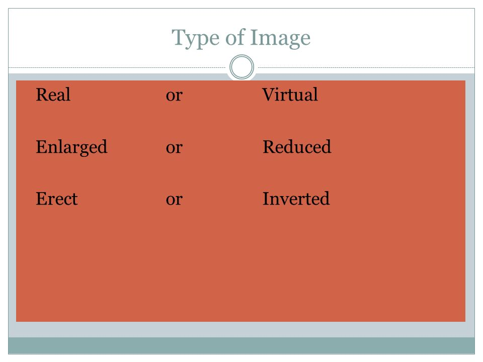 Type of Image Real orVirtual Enlarged or Reduced ErectorInverted