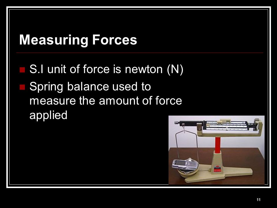 11 Measuring Forces S.I unit of force is newton (N) Spring balance used to measure the amount of force applied
