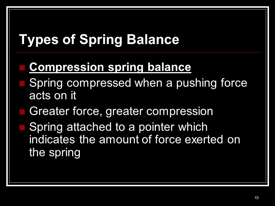 13 Types of Spring Balance Compression spring balance Spring compressed when a pushing force acts on it Greater force, greater compression Spring atta