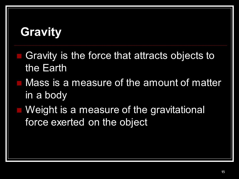 15 Gravity Gravity is the force that attracts objects to the Earth Mass is a measure of the amount of matter in a body Weight is a measure of the grav
