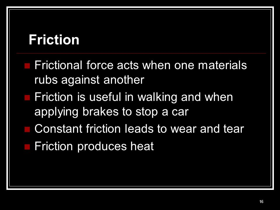 16 Friction Frictional force acts when one materials rubs against another Friction is useful in walking and when applying brakes to stop a car Constan