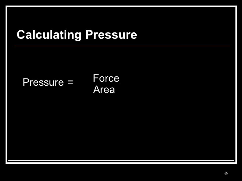 19 Calculating Pressure Pressure = Force Area