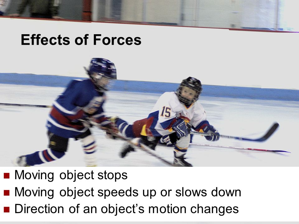 5 Moving object stops Moving object speeds up or slows down Direction of an objects motion changes Effects of Forces