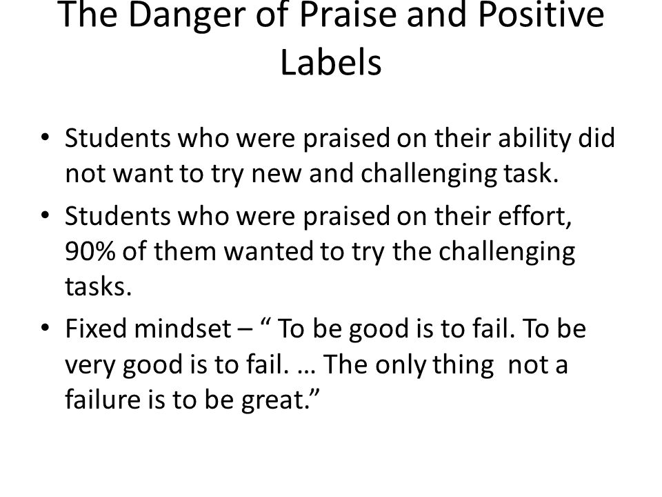 The Danger of Praise and Positive Labels Students who were praised on their ability did not want to try new and challenging task. Students who were pr
