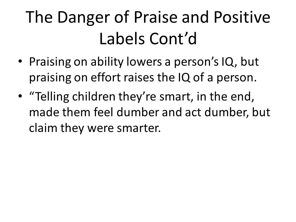 The Danger of Praise and Positive Labels Contd Praising on ability lowers a persons IQ, but praising on effort raises the IQ of a person. Telling chil
