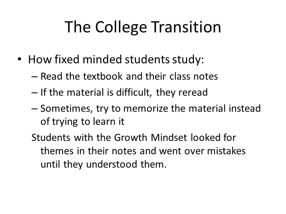 The College Transition How fixed minded students study: – Read the textbook and their class notes – If the material is difficult, they reread – Someti