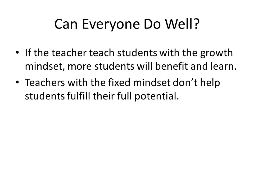 Can Everyone Do Well? If the teacher teach students with the growth mindset, more students will benefit and learn. Teachers with the fixed mindset don
