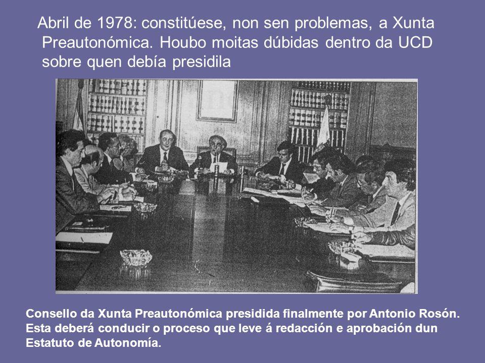 Abril de 1978: constitúese, non sen problemas, a Xunta Preautonómica. Houbo moitas dúbidas dentro da UCD sobre quen debía presidila Consello da Xunta