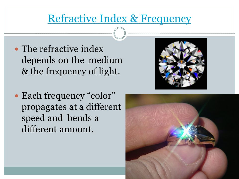 Refractive Index & Frequency The refractive index depends on the medium & the frequency of light. Each frequency color propagates at a different speed