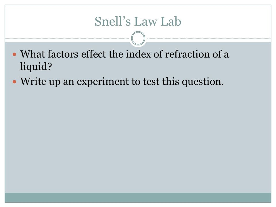 Snells Law Lab What factors effect the index of refraction of a liquid? Write up an experiment to test this question.