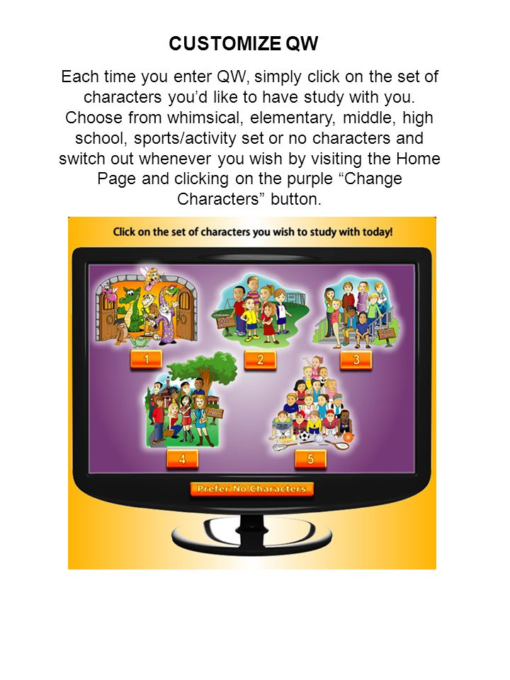 Each time you enter QW, simply click on the set of characters youd like to have study with you. Choose from whimsical, elementary, middle, high school